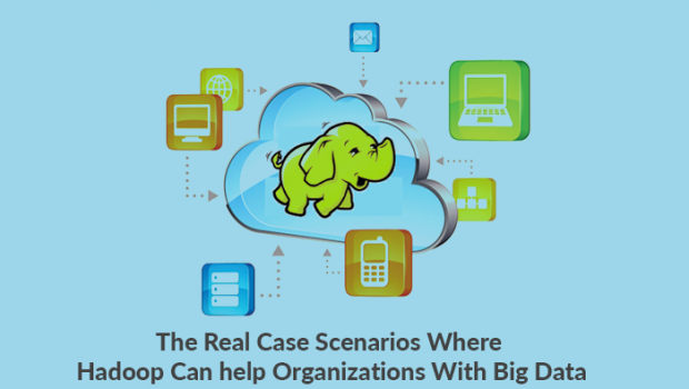 The real case scenarios where Hadoop can help organizations with Big Data