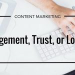 Engagement, Trust, or Loyalty: What Should Be the Goal of Your Content?
