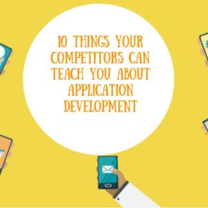 10 Things Your Competitors Can Teach You about Application Development