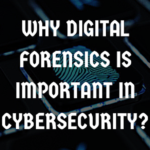 Why Digital Forensics is Important in Cybersecurity?