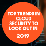 Top Trends in Cloud Security to Look Out in 2019