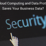 How Cloud Computing and Data Protection Saves Your Business Data?
