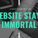 6 Ways To Ensure That Your Website Stays Immortal