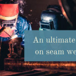 An ultimate guide on seam welding