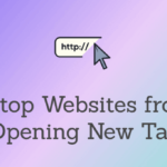 How Do I Stop Websites from Opening Additional Tabs? Best 5 Tips to Know