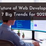 The Future of Web Development: 7 Big Trends for 2021
